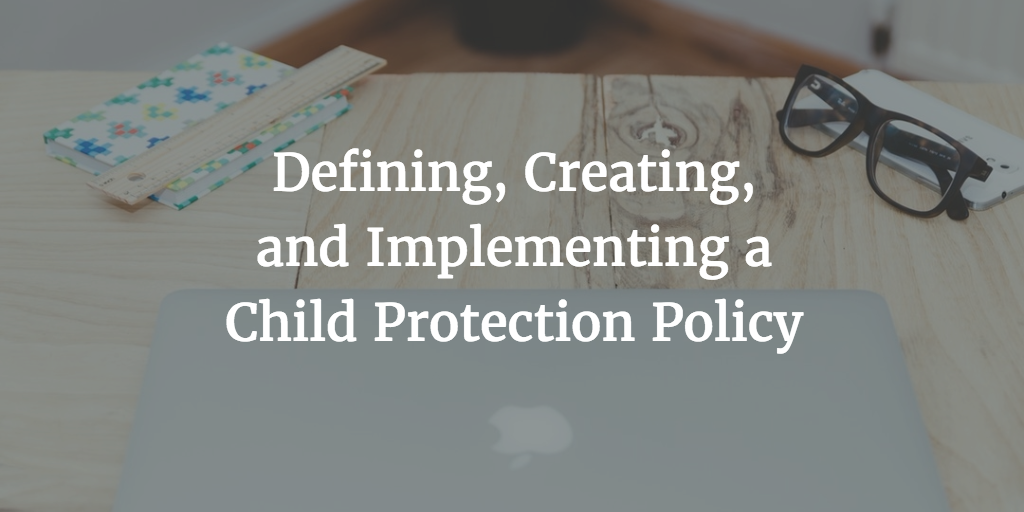 Defining, Creating, and Implementing a Child Protection Policy